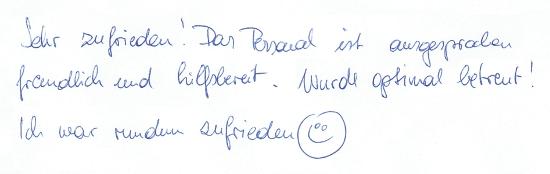 Sehr zufrieden! Das Personal ist ausgesprochen freundlich und hilfsbereit. Wurde optimal betreut! Ich war rundum zufrieden :-)